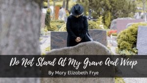 Do not stand at my grave and weep by Mary Elizabeth Frye