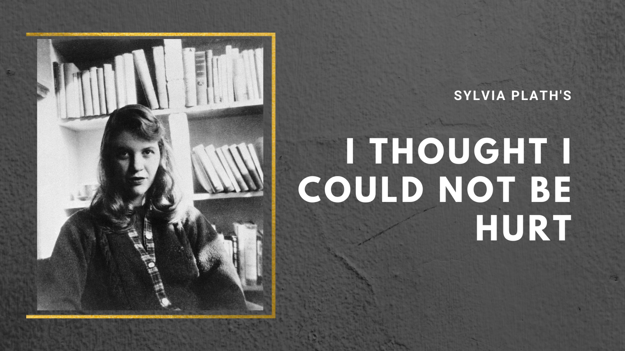 I Thought I Could Not Be Hurt by Sylvia Plath